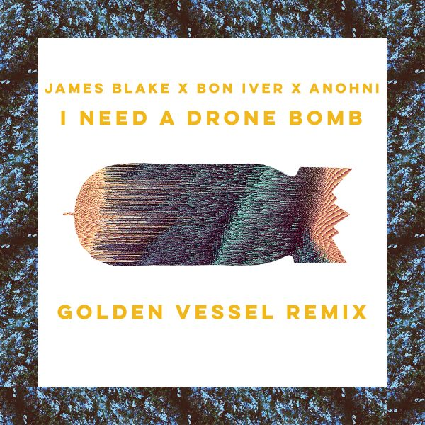 Pick 'n' ReMix // James Blake x Bon Iver x Anohni - I Need A Drone Bomb (Golden Vessel Remix)